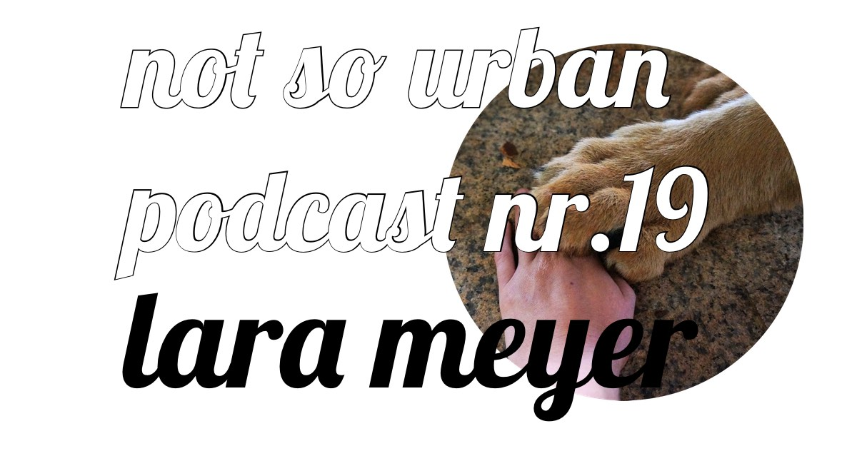 not so urban podcast Nr.19 mit Lara Meyer Interviewer: Andreas Allgeyer