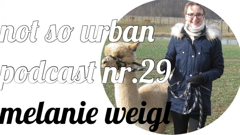 not so urban Podcast Nr.29 Melanie Weigl (Alpakafarm Hirtenau) Interviewer: Andreas Allgeyer