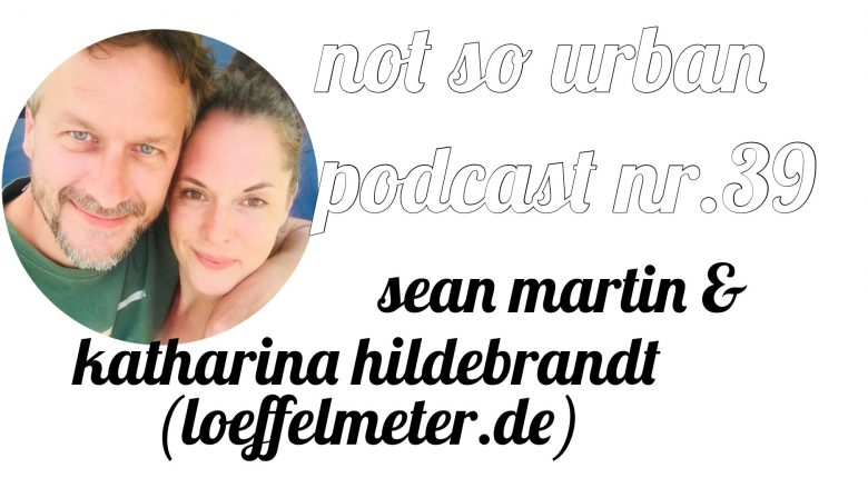 not so urban Podcast Nr.39 (Interview mit Sean Martin, Katharina Hildebrandt) loeffelmeter.de
