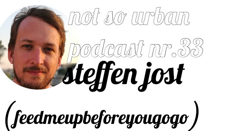 not so urban Podcast Nr.33 mit Steffen Jost (feedmeupbeforeyougogo) (Interviewer: Andreas Allgeyer)