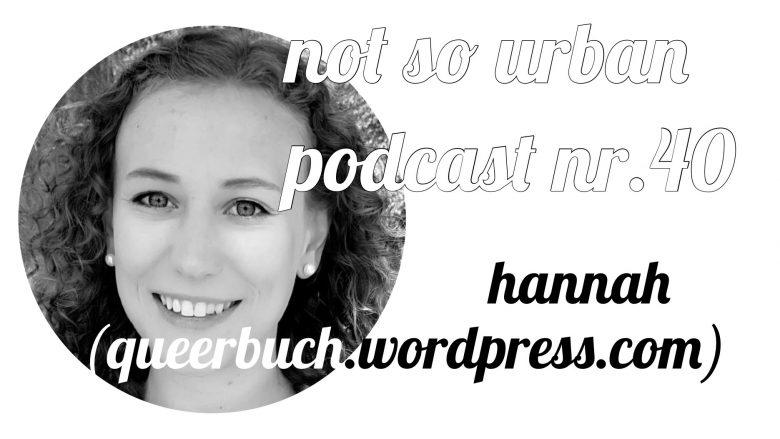not so urban podcast Nr. 40 mit Hannah (queerBUCH.wordpress.com) Interviewer: Andreas Allgeyer (https://notsourban.com)