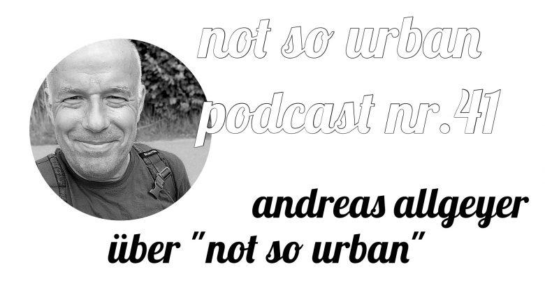 not so urban Podcast Nr.41: Andreas Allgeyer spricht über not so urban