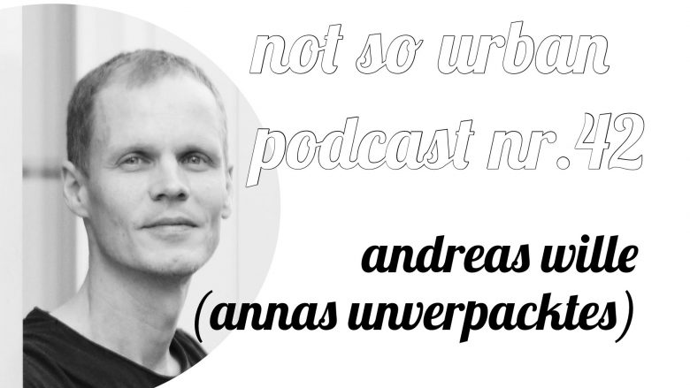not so urban Podcast Nr. 42: Mit Andreas Wille Annas Unverpacktes