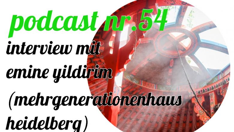 not so urban Podcast Nr.54 Emine Yildirim (Mehrgenerationenhaus Heidelberg ) Interviewer: Andreas Allgeyer