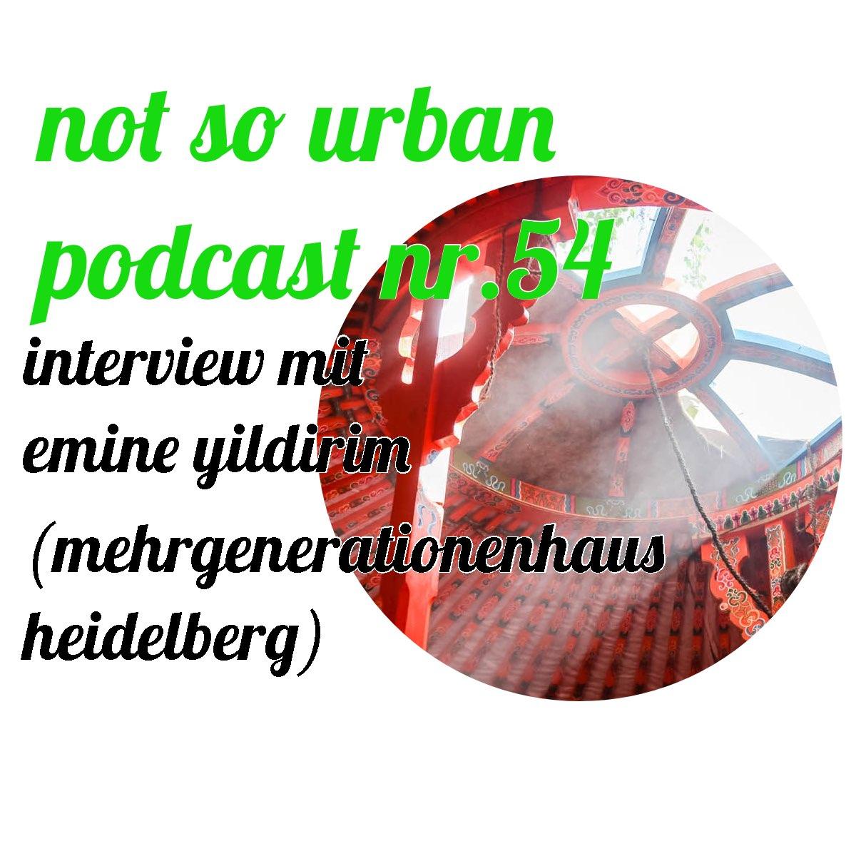 not so urban Podcast Nr.54 Emine Yildirim (Mehrgenerationenhaus Heidelberg ) Interviewer: Andreas Allgeyer