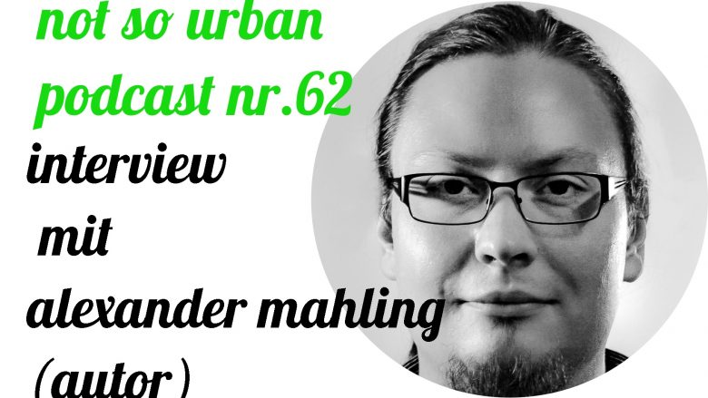 not so urban Podcast Nr. 62: Interview mit Alexander Mahling (Interviewer: Andreas Allgeyer)